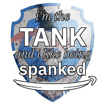 I'm the tank and i like being spanked by Mahkor