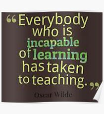 """""""Everybody Who Is Incapable Of Learning Has Taken To Teaching""""...Oscar Wilde Poster"""