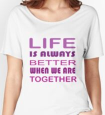 LIFE IS ALWAYS BETTER WHEN WE ARE TOGETHER Women's Relaxed Fit T-Shirt