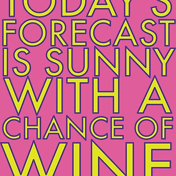 Today's Forecast is Sunny with a Chance of Wine by VacationTees