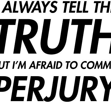 I always tell the truth but i'm afraid to commit perjury by redman17