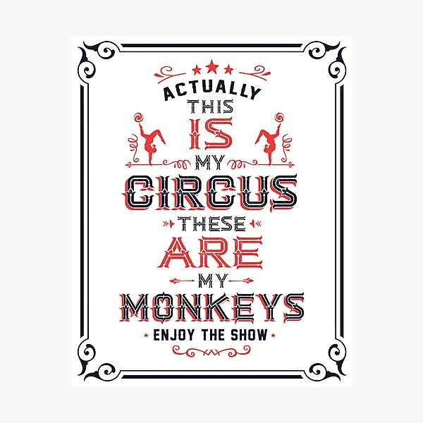 This IS My Circus. These ARE my Monkeys. Enjoy the Show! Photographic Print