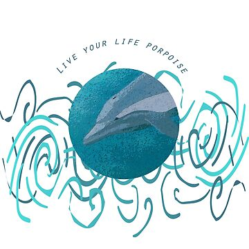 Live Your Life Porpoise by MelissaB