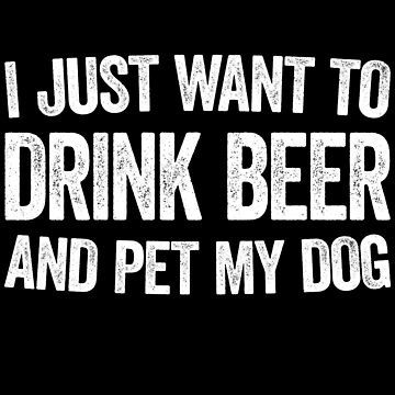 I Just Want To Drink Beer And Pet My Dog by deepstone