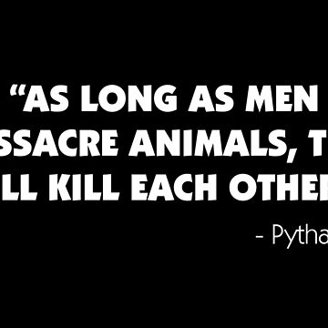 As Long as Men Massacre Animals, They Will Kill Each Other. - Pythagoras  (white9 by designite