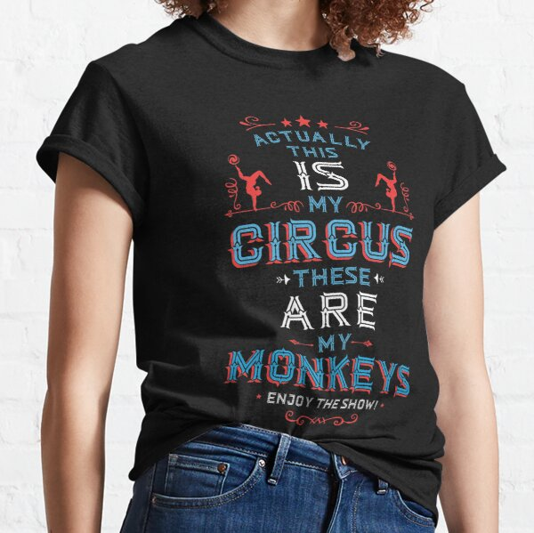 This IS My Circus these ARE my Monkeys. Enjoy The Show.  Classic T-Shirt