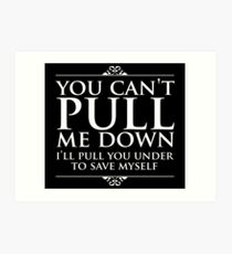 YOU CAN'T PULL ME DOWN, I'LL PULL YOU UNDER Art Print