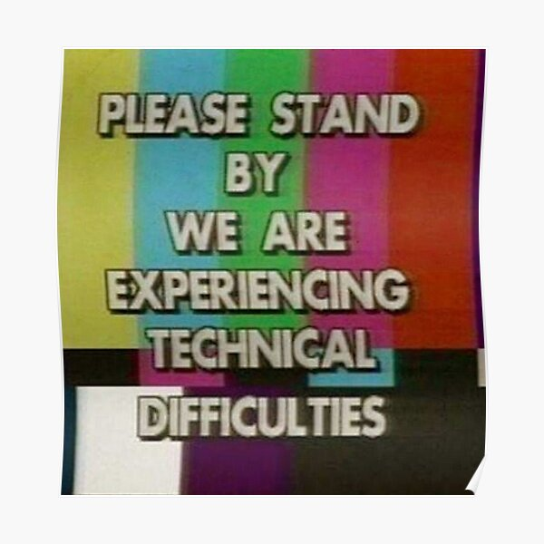 Please Stand By We Are Experiencing Technical Difficulties Poster By Dillpicklechips Redbubble