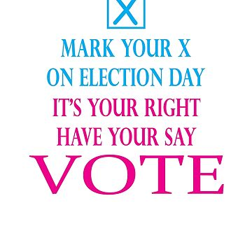 MARK YOUR X, ON ELECTION DAY, IT'S YOUR RIGHT, HAVE YOUR SAY, VOTE by KevinGaCo