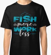 Fish More Work Less  Classic T-Shirt