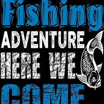 Fishing Adventure Here We Come  by TeeFactory