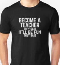 "Funny ""Become a Teacher"" They Said  Unisex T-Shirt"