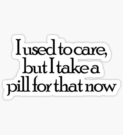 I used to care, but I take a pill for that now Sticker