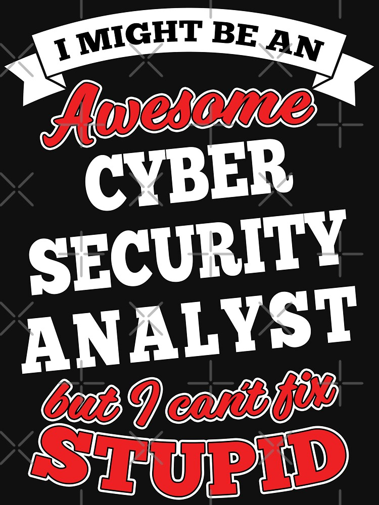 Awesome Cyber Security Analyst But Can't Fix Stupid by wantneedlove