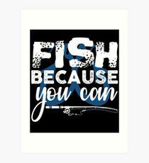Fish Because You Can  Art Print
