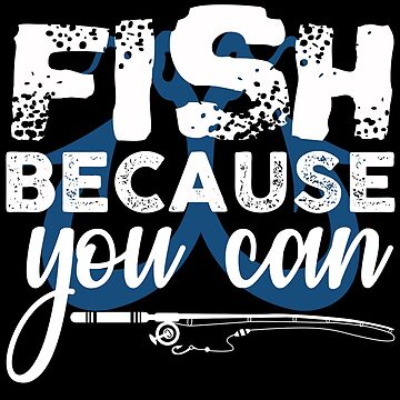 Fish Because You Can  by TeeFactory