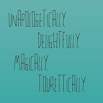 Unapologetically, delightfully, magically, tourettically  by pennyschiereck