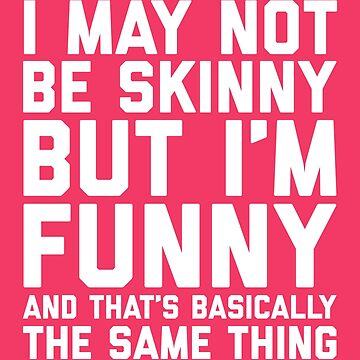May Not Be Skinny Funny Quote by quarantine81