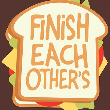 Finish Each Other's Sandwiches by DesignInkz