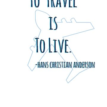 """""""To Travel Is To Live"""" Hans Christian Anderson Travel Quote by crickmonster"""