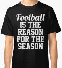 Football is the reason for the season.  Classic T-Shirt