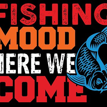 Fishing Mood Here We Come  by TeeFactory