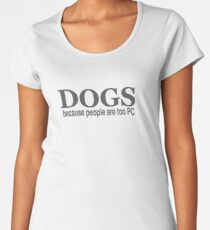 DOGS - because people are too PC Women's Premium T-Shirt