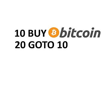 10 BUY Bitcoin 20 GOTO 10 by Jasondeane