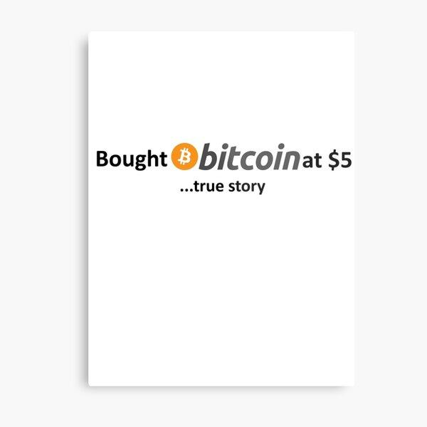Bought Bitcoin at $5... true story Metal Print