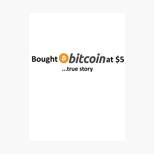 Bought Bitcoin at $5... true story Photographic Print