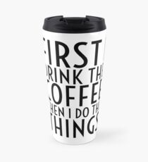 First I Drink The Coffee - Black Text Travel Mug