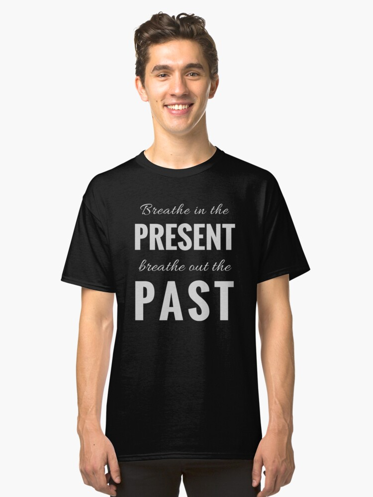 Breathe in the Present, Breathe Out the Past (Design Day 11) Classic T-Shirt Front