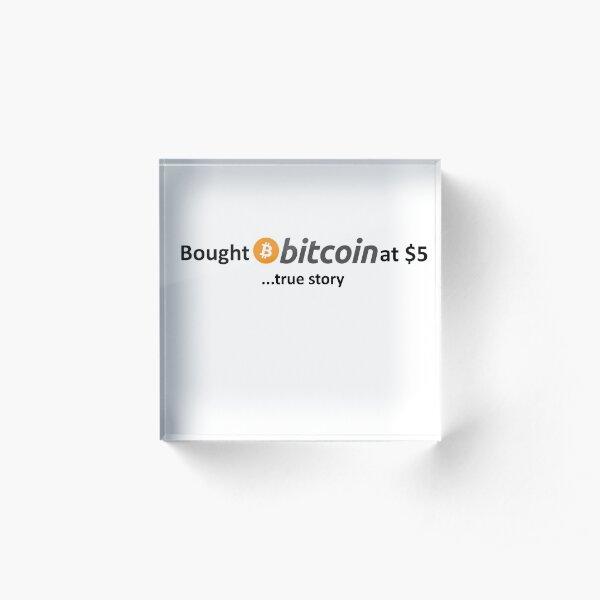 Bought Bitcoin at $5... true story Acrylic Block