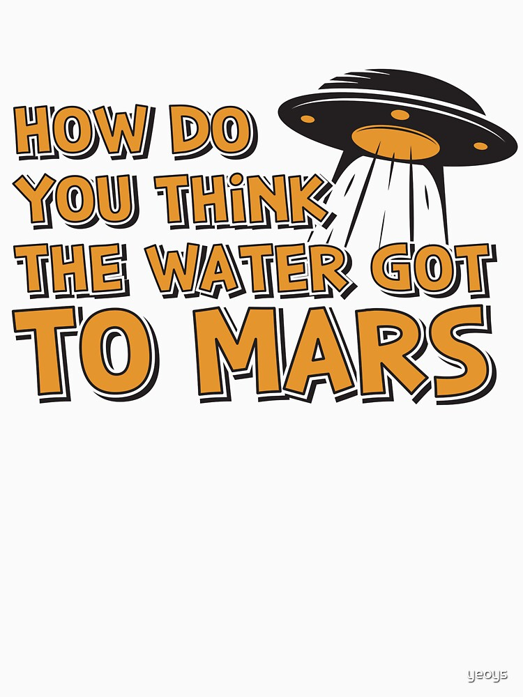 How Do You Think The Water Got To Mars UFO - Astronomy And Space Gift von yeoys