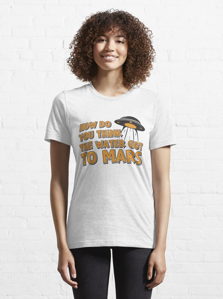 Alternative Ansicht von How Do You Think The Water Got To Mars UFO - Astronomy And Space Gift Essential T-Shirt
