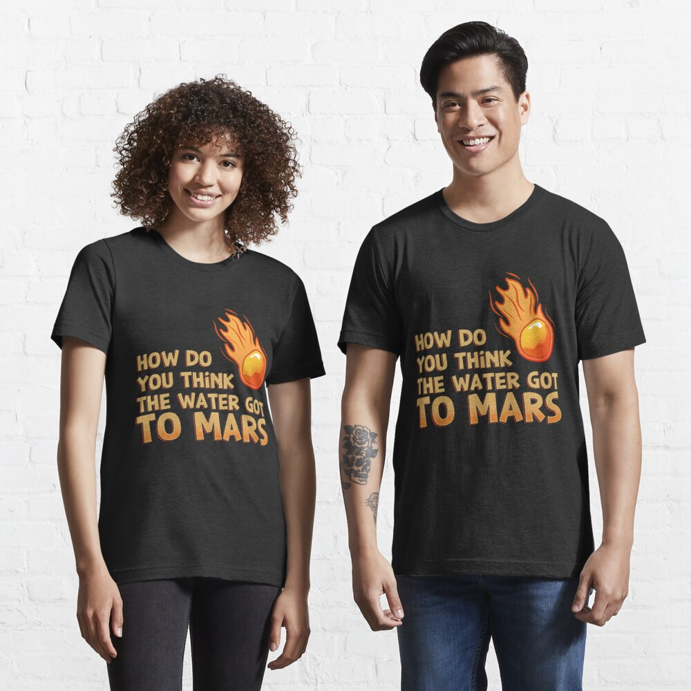 How Do You Think The Water Got To Mars Comet - Astronomy And Space Gift Essential T-Shirt
