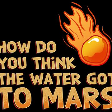 How Do You Think The Water Got To Mars Comet - Astronomy And Space Gift by yeoys