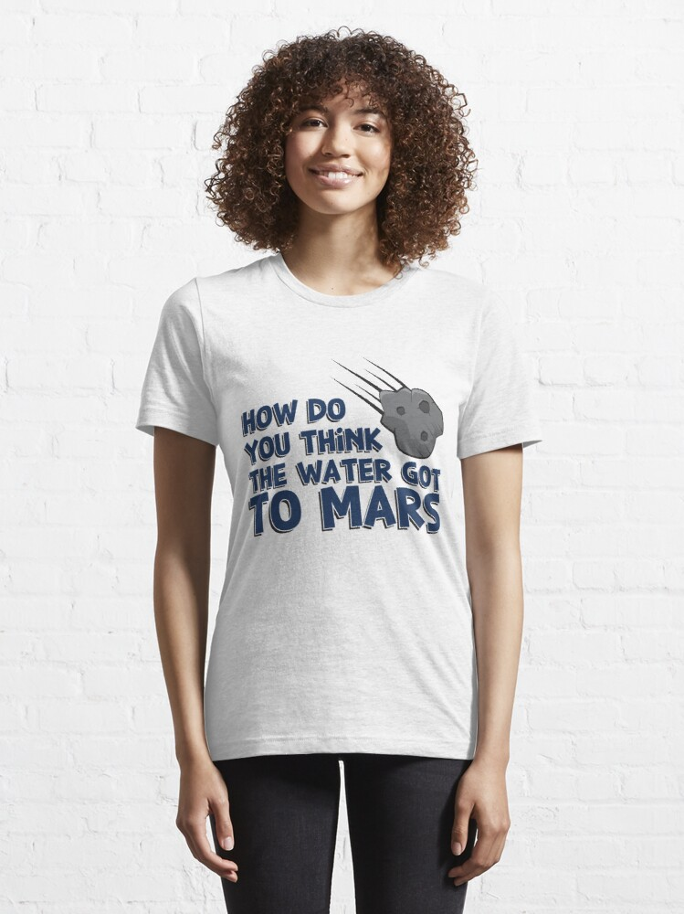 Alternative Ansicht von How Do You Think The Water Got To Mars Asteroid - Astronomy And Space Gift Essential T-Shirt