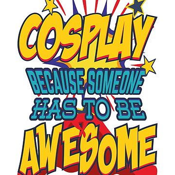 Cosplay Because Someone Has to Be Awesome! by KanigMarketplac