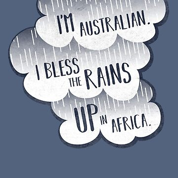 I'm Australian. I Bless The Rains UP In Africa. by aloism2604