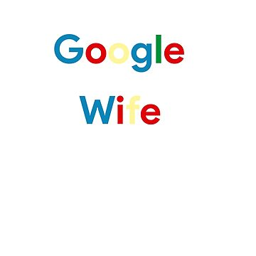 I don't need Google My Wife Knows Everything by birdeyes