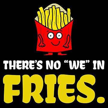 """There's No """"We"""" In Fries  by birdeyes"""