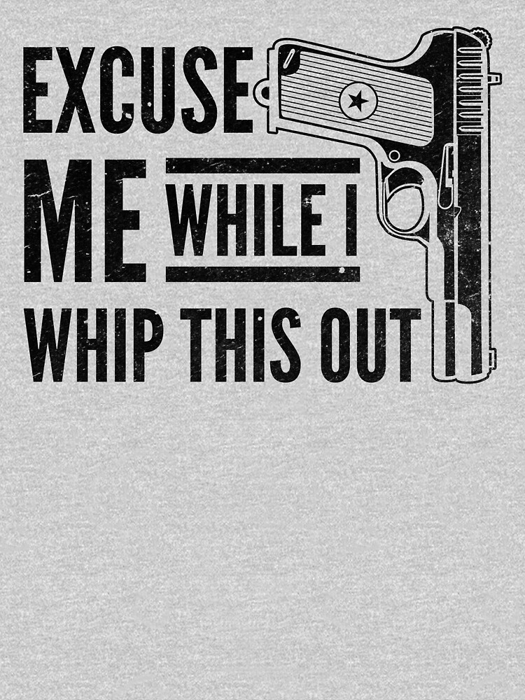 Excuse Me While I Whip This Out Gun Pistol Shirt Gear by DynamicDesign