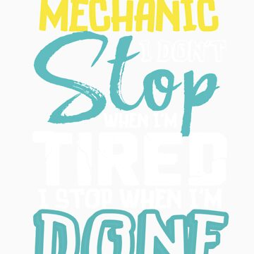 I'm A Mechanic I Don't Stop When I'm Tired I Stop When I'm Done! by orangepieces