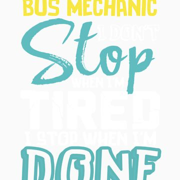 I'm A Bus Mechanic I Don't Stop When I'm Tired I Stop When I'm Done! by orangepieces