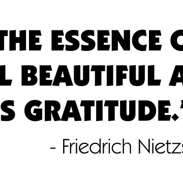 The Essence of All Beautiful Art is Gratitude - Friedrich Nietzsche by designite