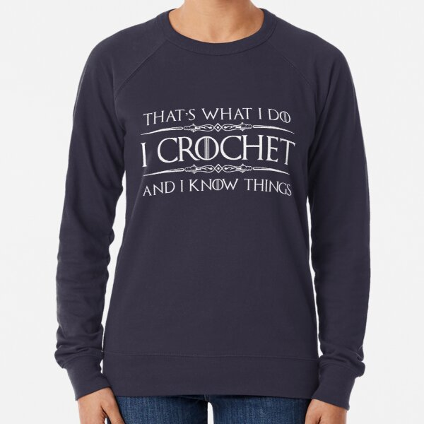 Crochet Gifts for Crocheters - I Crochet & I Know Things Funny Gift Ideas for the Crocheter Lightweight Sweatshirt