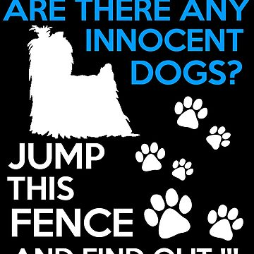 Are there and Innocent Dogs? I Don't Know, Jump the Fence and Find out!  by ThatMerchStore