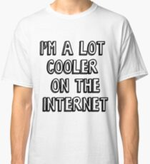 I'm a lot cooler on the internet Classic T-Shirt