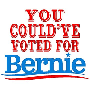You Could've Voted for Bernie Saunders  by ThatMerchStore